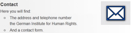 Contact - Here you will find: The address and telephone number of the German Institute for Human Rights. And a contact form.